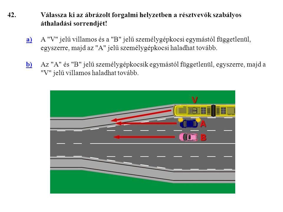 42. Válassza ki az ábrázolt forgalmi helyzetben a résztvevők szabályos áthaladási sorrendjét! a)