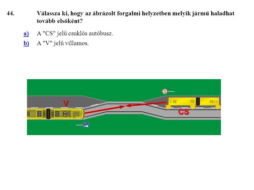44. Válassza ki, hogy az ábrázolt forgalmi helyzetben melyik jármű haladhat tovább elsőként a) A CS jelű csuklós autóbusz.