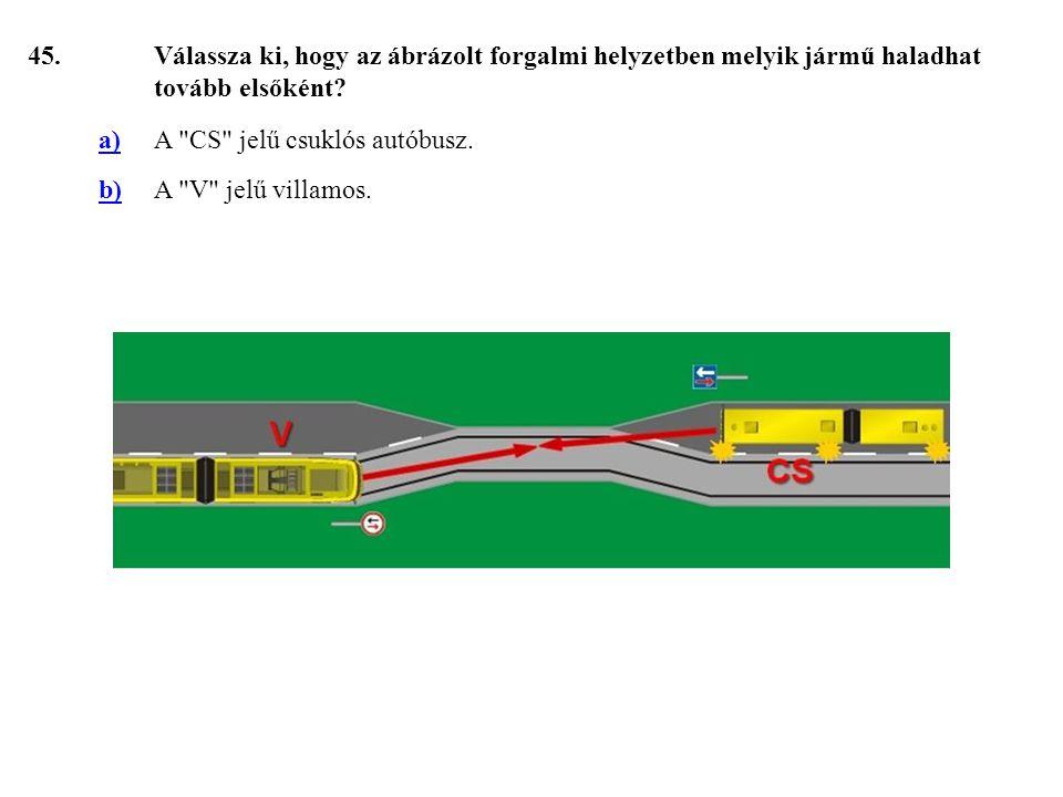 45. Válassza ki, hogy az ábrázolt forgalmi helyzetben melyik jármű haladhat tovább elsőként a) A CS jelű csuklós autóbusz.