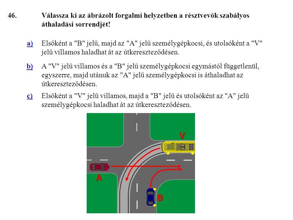 46. Válassza ki az ábrázolt forgalmi helyzetben a résztvevők szabályos áthaladási sorrendjét! a)