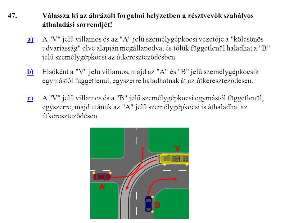 47. Válassza ki az ábrázolt forgalmi helyzetben a résztvevők szabályos áthaladási sorrendjét! a)