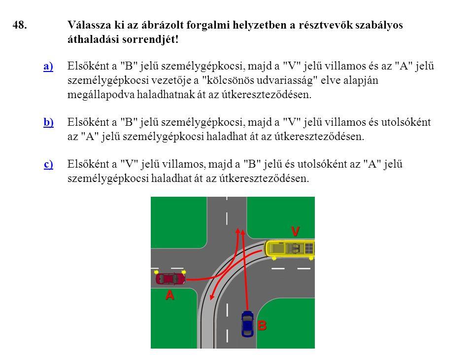 48. Válassza ki az ábrázolt forgalmi helyzetben a résztvevők szabályos áthaladási sorrendjét! a)