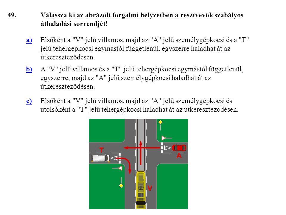 49. Válassza ki az ábrázolt forgalmi helyzetben a résztvevők szabályos áthaladási sorrendjét! a)