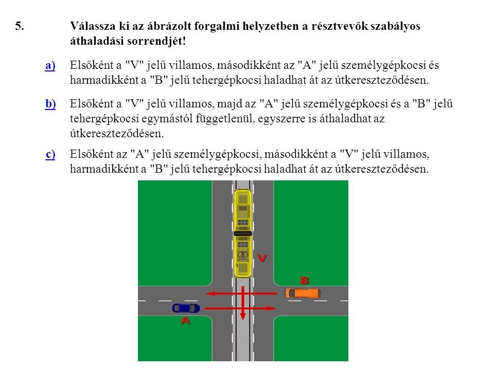 5. Válassza ki az ábrázolt forgalmi helyzetben a résztvevők szabályos áthaladási sorrendjét! a)