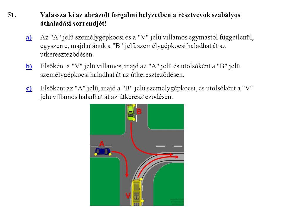 51. Válassza ki az ábrázolt forgalmi helyzetben a résztvevők szabályos áthaladási sorrendjét! a)