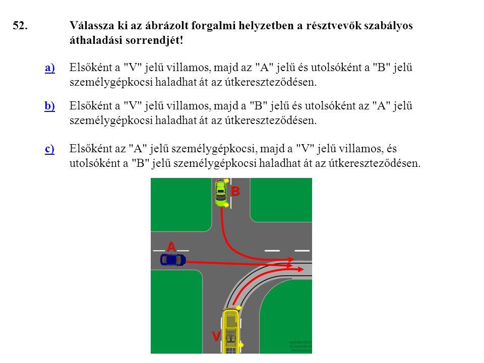 52. Válassza ki az ábrázolt forgalmi helyzetben a résztvevők szabályos áthaladási sorrendjét! a)
