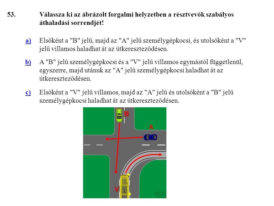 53. Válassza ki az ábrázolt forgalmi helyzetben a résztvevők szabályos áthaladási sorrendjét! a)