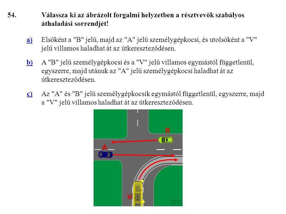 54. Válassza ki az ábrázolt forgalmi helyzetben a résztvevők szabályos áthaladási sorrendjét! a)