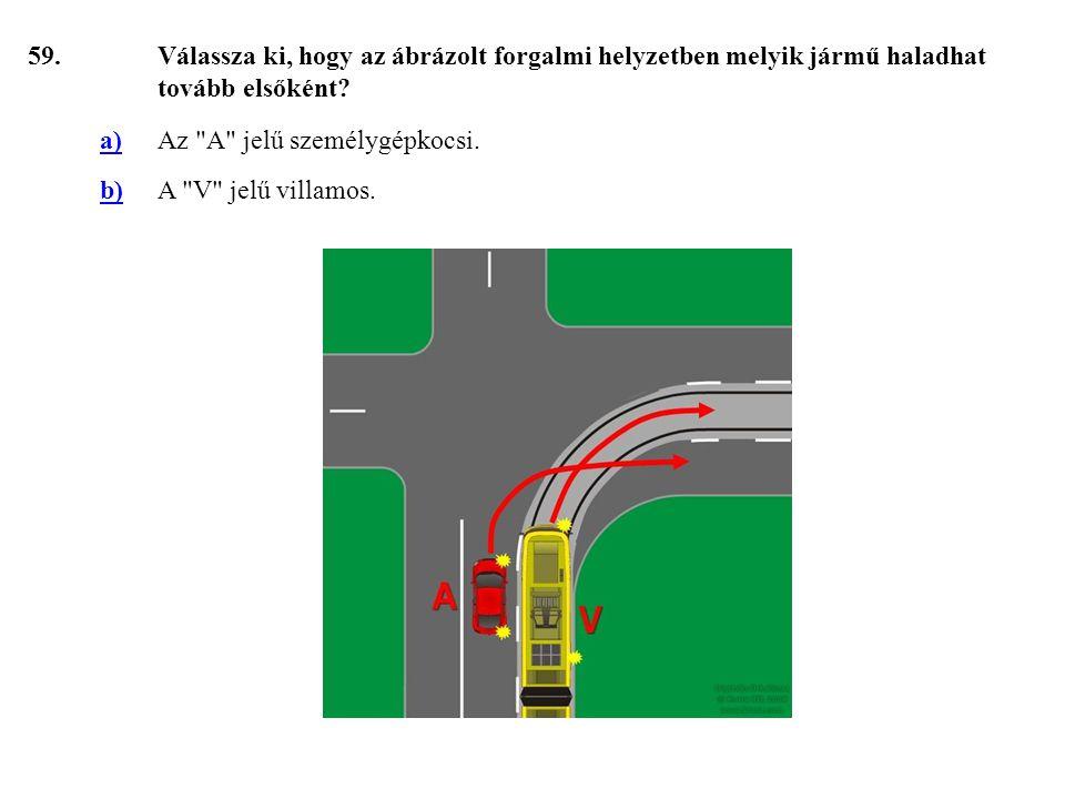 59. Válassza ki, hogy az ábrázolt forgalmi helyzetben melyik jármű haladhat tovább elsőként a) Az A jelű személygépkocsi.