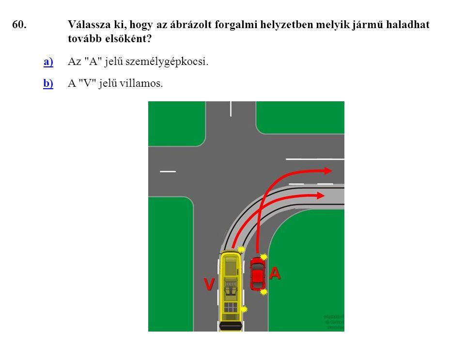 60. Válassza ki, hogy az ábrázolt forgalmi helyzetben melyik jármű haladhat tovább elsőként a) Az A jelű személygépkocsi.