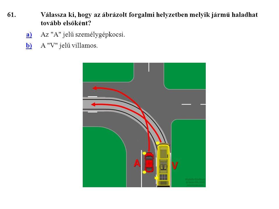 61. Válassza ki, hogy az ábrázolt forgalmi helyzetben melyik jármű haladhat tovább elsőként a) Az A jelű személygépkocsi.