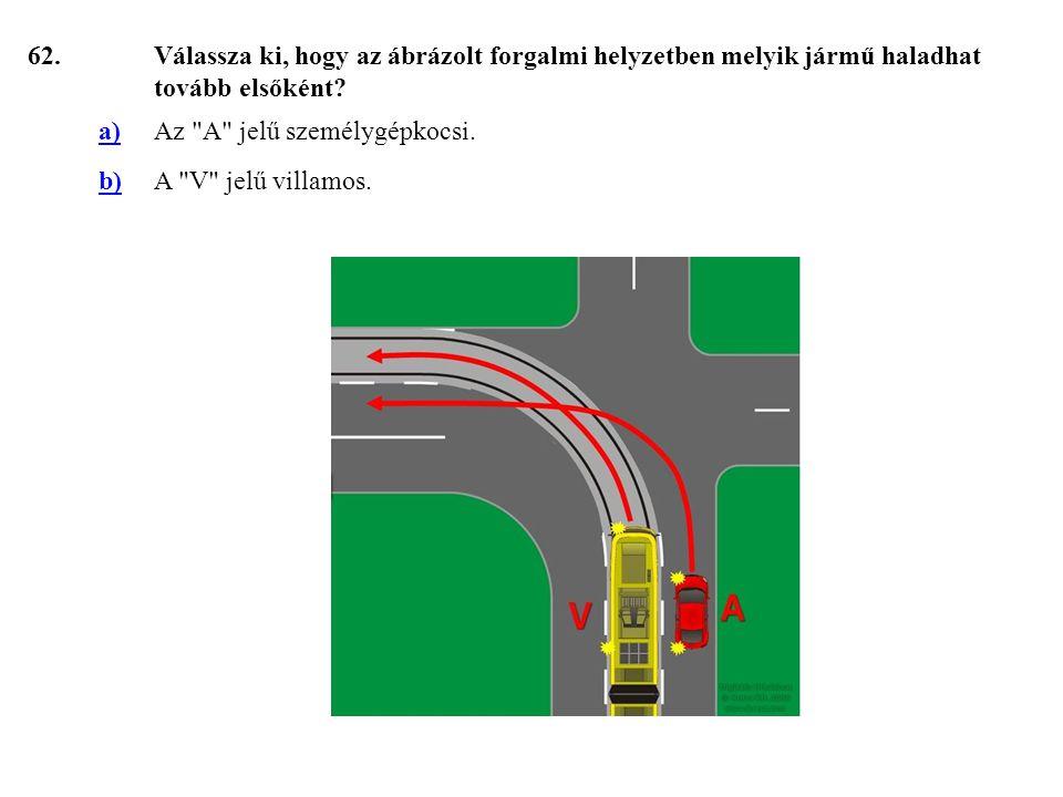 62. Válassza ki, hogy az ábrázolt forgalmi helyzetben melyik jármű haladhat tovább elsőként a) Az A jelű személygépkocsi.
