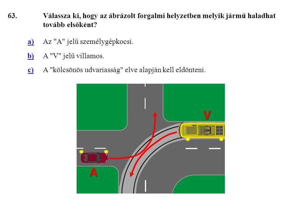 63. Válassza ki, hogy az ábrázolt forgalmi helyzetben melyik jármű haladhat tovább elsőként a) Az A jelű személygépkocsi.