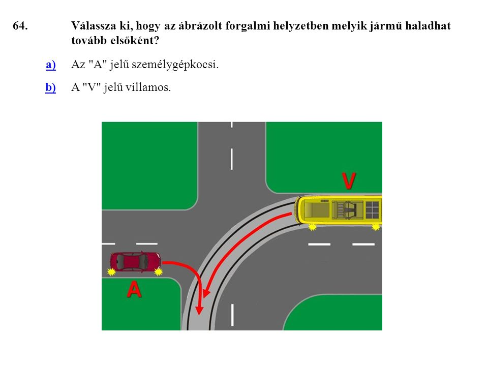 64. Válassza ki, hogy az ábrázolt forgalmi helyzetben melyik jármű haladhat tovább elsőként a) Az A jelű személygépkocsi.