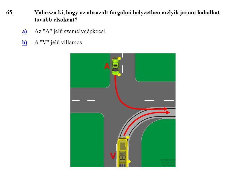 65. Válassza ki, hogy az ábrázolt forgalmi helyzetben melyik jármű haladhat tovább elsőként a) Az A jelű személygépkocsi.
