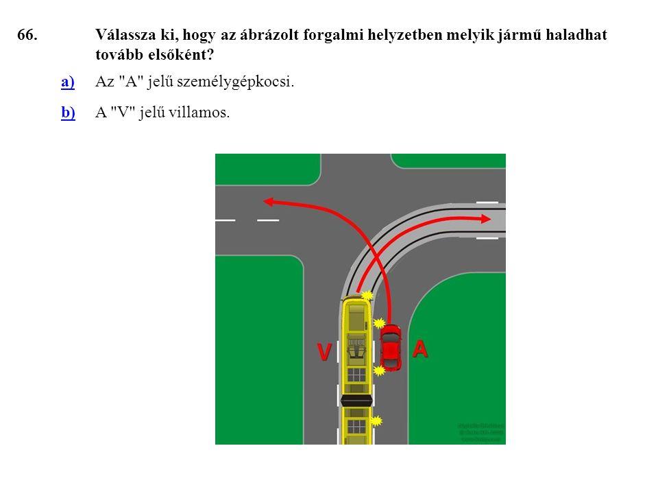 66. Válassza ki, hogy az ábrázolt forgalmi helyzetben melyik jármű haladhat tovább elsőként a) Az A jelű személygépkocsi.