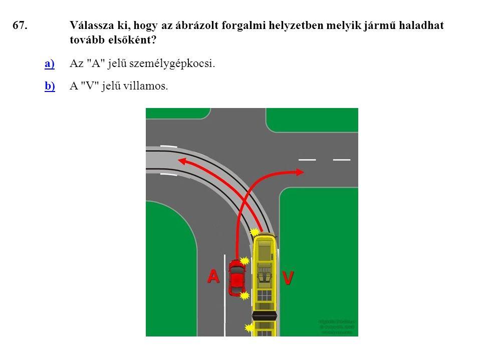 67. Válassza ki, hogy az ábrázolt forgalmi helyzetben melyik jármű haladhat tovább elsőként a) Az A jelű személygépkocsi.