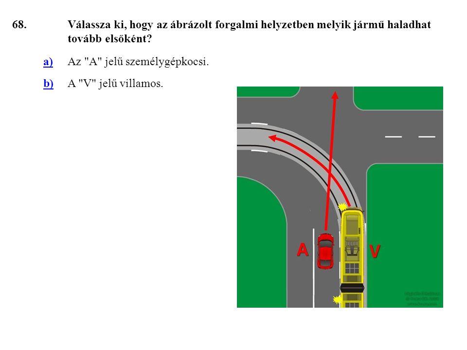 68. Válassza ki, hogy az ábrázolt forgalmi helyzetben melyik jármű haladhat tovább elsőként a) Az A jelű személygépkocsi.
