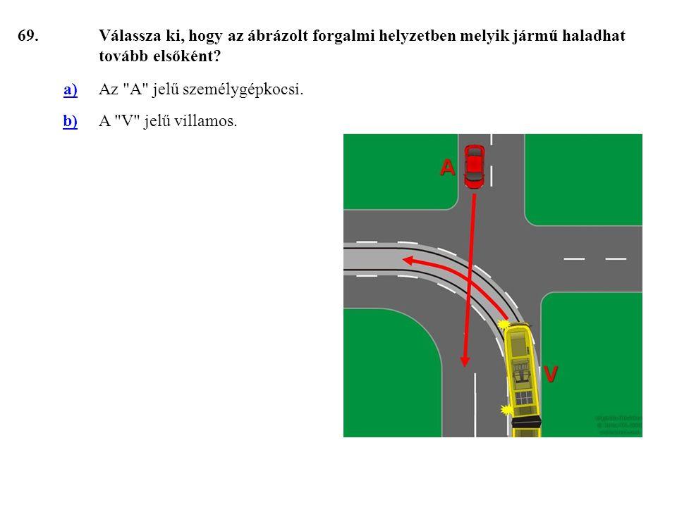 69. Válassza ki, hogy az ábrázolt forgalmi helyzetben melyik jármű haladhat tovább elsőként a) Az A jelű személygépkocsi.