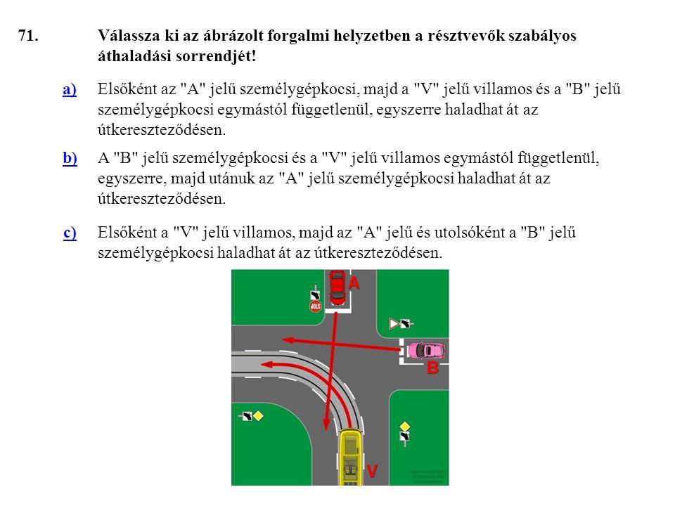 71. Válassza ki az ábrázolt forgalmi helyzetben a résztvevők szabályos áthaladási sorrendjét! a)