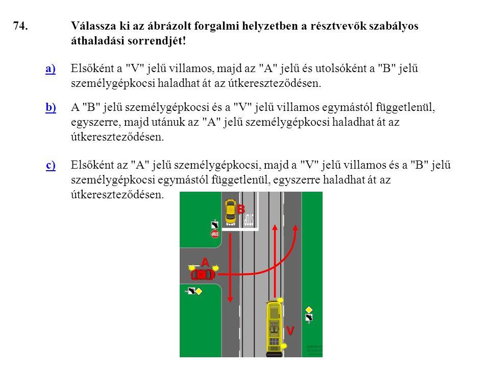 74. Válassza ki az ábrázolt forgalmi helyzetben a résztvevők szabályos áthaladási sorrendjét! a)