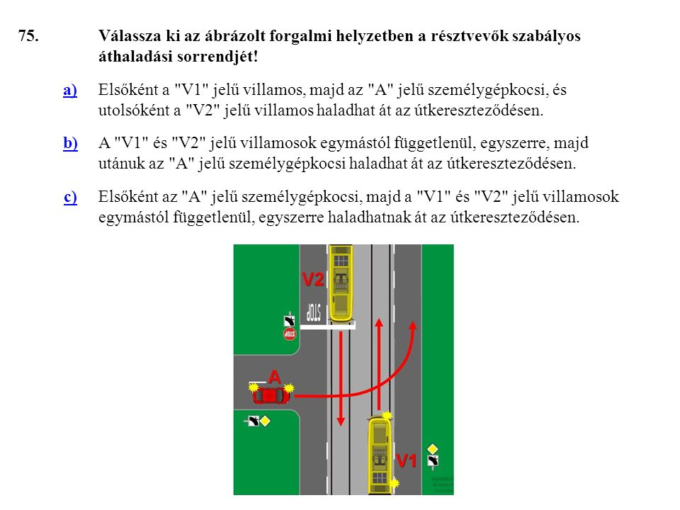 75. Válassza ki az ábrázolt forgalmi helyzetben a résztvevők szabályos áthaladási sorrendjét! a)