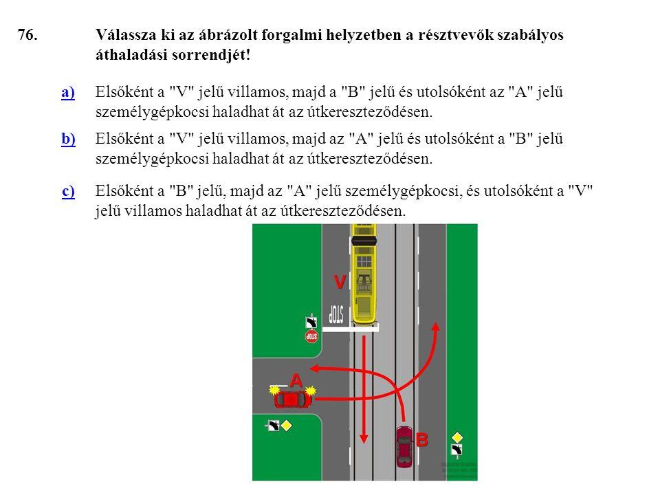 76. Válassza ki az ábrázolt forgalmi helyzetben a résztvevők szabályos áthaladási sorrendjét! a)