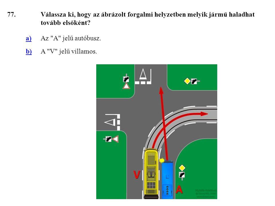 77. Válassza ki, hogy az ábrázolt forgalmi helyzetben melyik jármű haladhat tovább elsőként a) Az A jelű autóbusz.