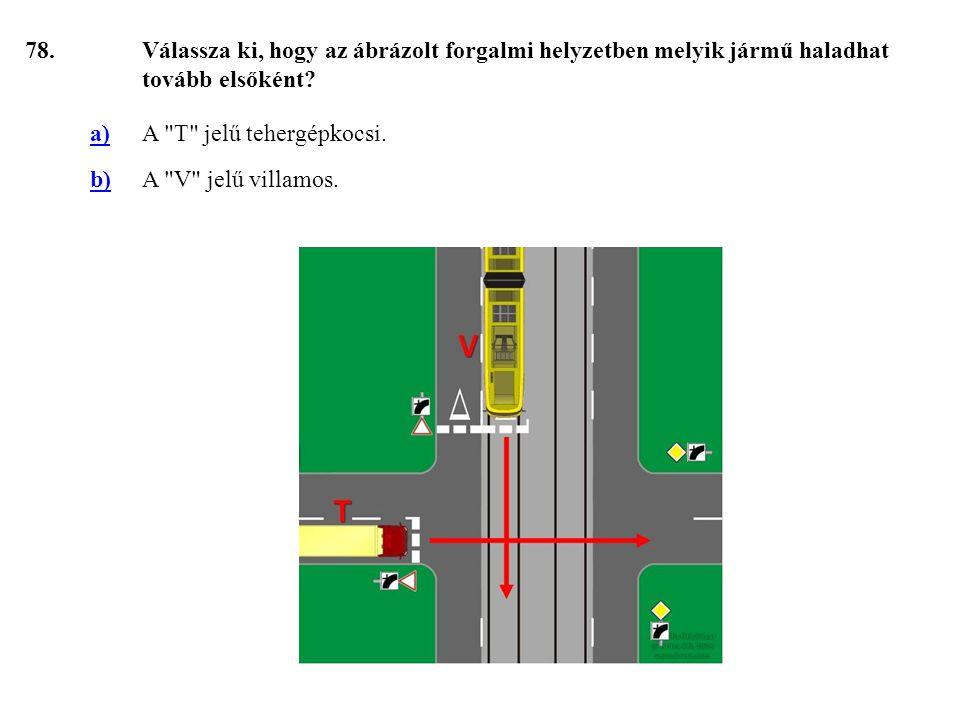 78. Válassza ki, hogy az ábrázolt forgalmi helyzetben melyik jármű haladhat tovább elsőként a) A T jelű tehergépkocsi.