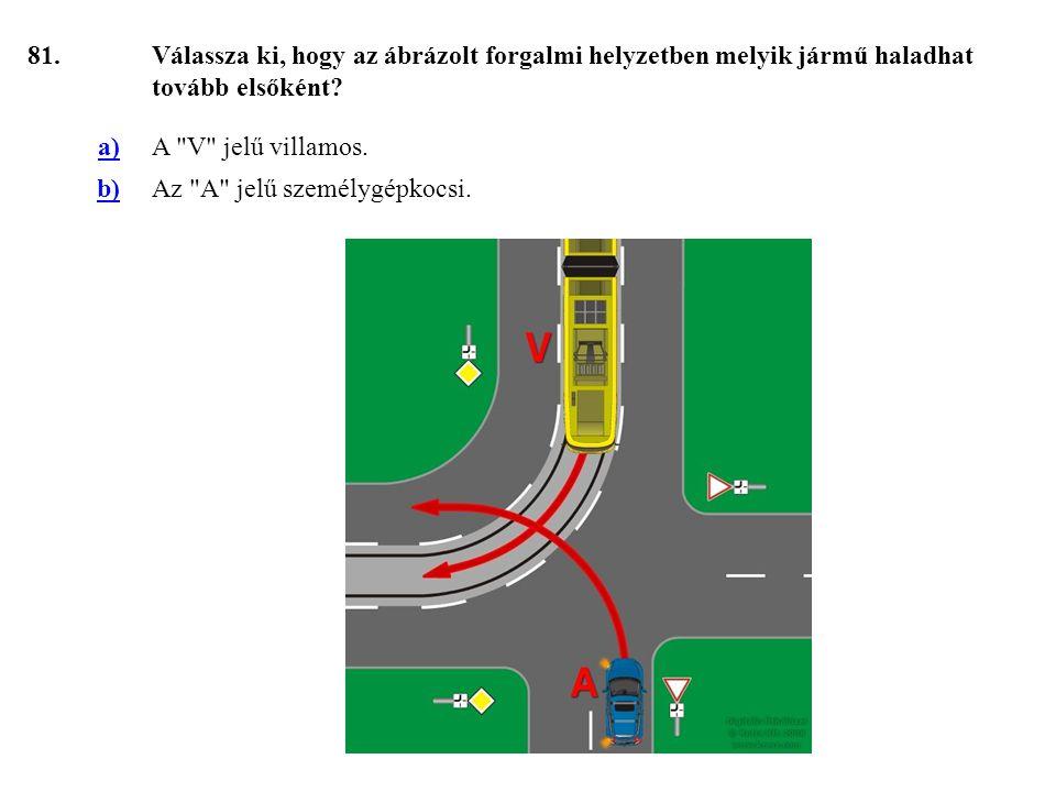 81. Válassza ki, hogy az ábrázolt forgalmi helyzetben melyik jármű haladhat tovább elsőként a) A V jelű villamos.