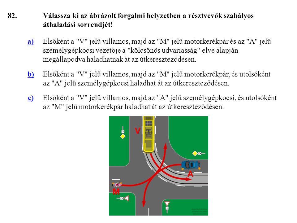 82. Válassza ki az ábrázolt forgalmi helyzetben a résztvevők szabályos áthaladási sorrendjét! a)