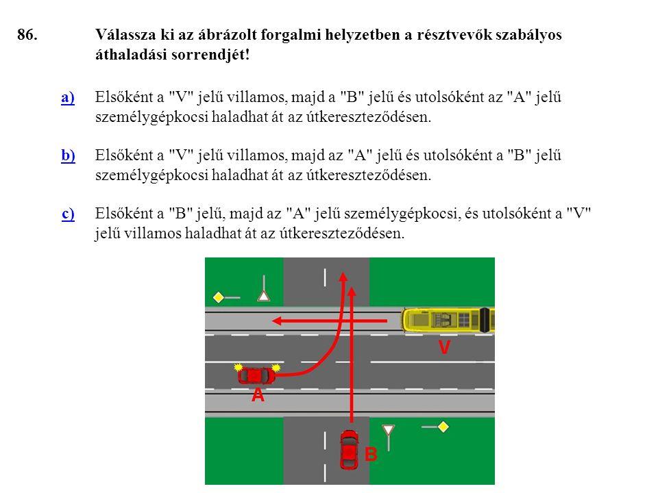 86. Válassza ki az ábrázolt forgalmi helyzetben a résztvevők szabályos áthaladási sorrendjét! a)