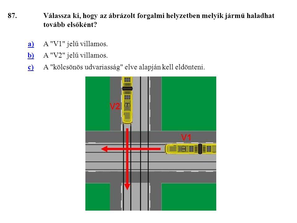 87. Válassza ki, hogy az ábrázolt forgalmi helyzetben melyik jármű haladhat tovább elsőként a) A V1 jelű villamos.