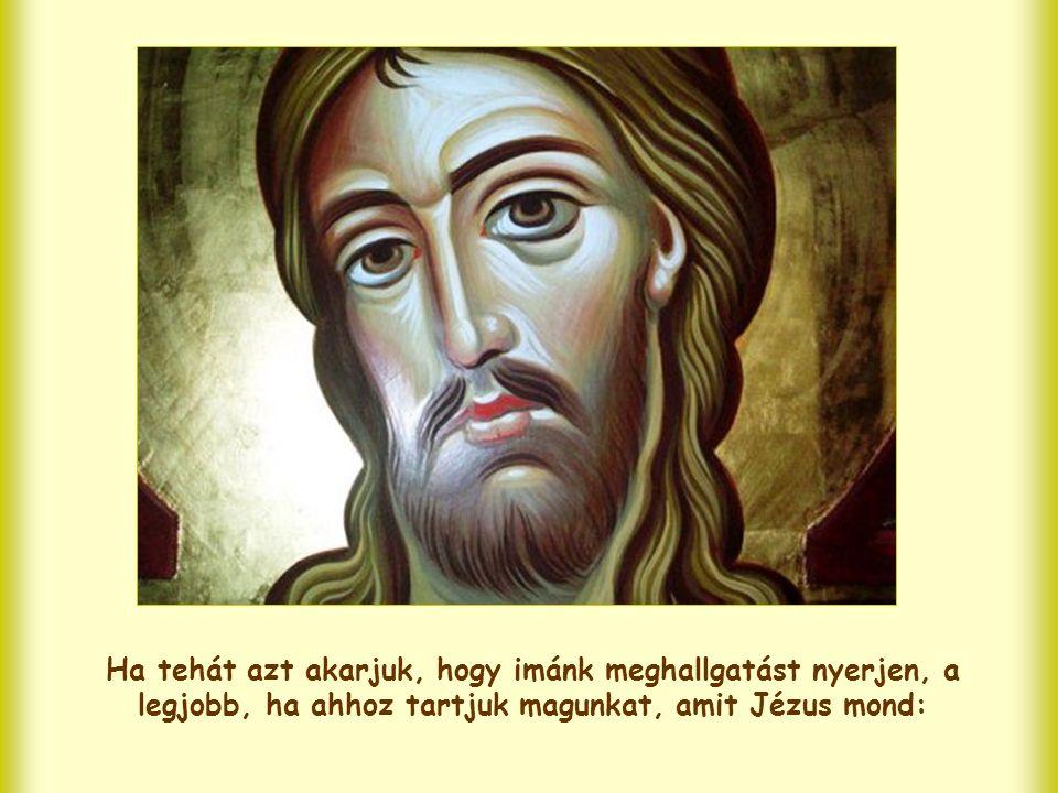 Ha tehát azt akarjuk, hogy imánk meghallgatást nyerjen, a legjobb, ha ahhoz tartjuk magunkat, amit Jézus mond:
