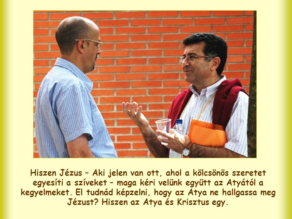 Hiszen Jézus – Aki jelen van ott, ahol a kölcsönös szeretet egyesíti a szíveket – maga kéri velünk együtt az Atyától a kegyelmeket.