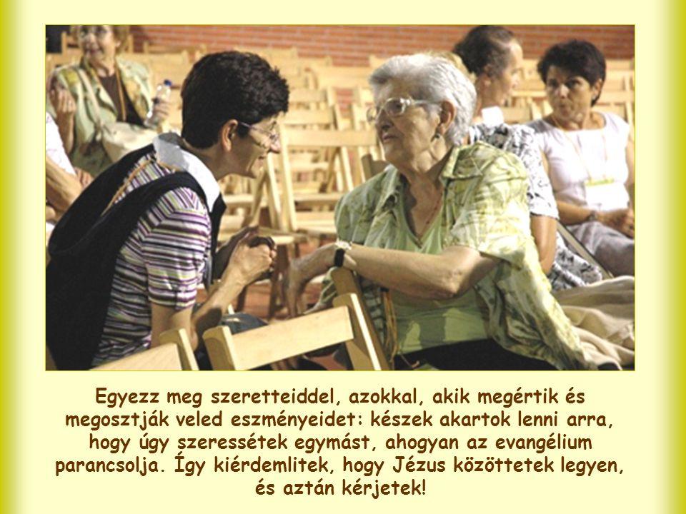 Egyezz meg szeretteiddel, azokkal, akik megértik és megosztják veled eszményeidet: készek akartok lenni arra, hogy úgy szeressétek egymást, ahogyan az evangélium parancsolja.