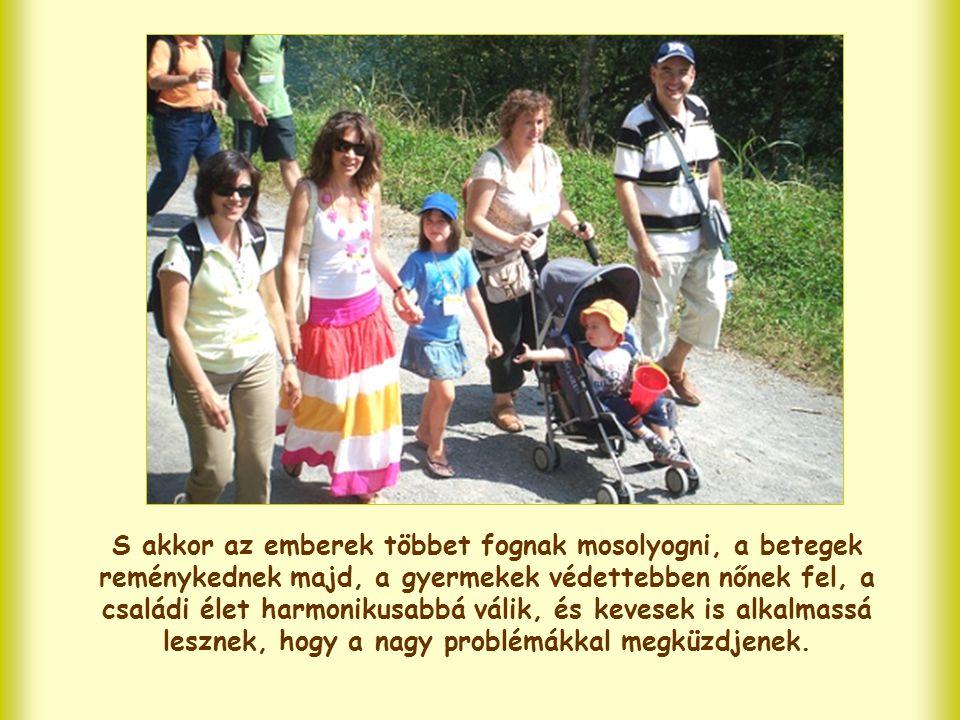 S akkor az emberek többet fognak mosolyogni, a betegek reménykednek majd, a gyermekek védettebben nőnek fel, a családi élet harmonikusabbá válik, és kevesek is alkalmassá lesznek, hogy a nagy problémákkal megküzdjenek.