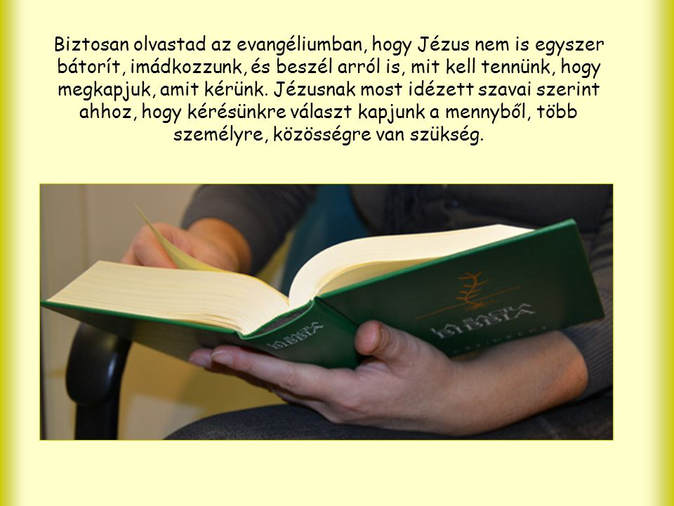 Biztosan olvastad az evangéliumban, hogy Jézus nem is egyszer bátorít, imádkozzunk, és beszél arról is, mit kell tennünk, hogy megkapjuk, amit kérünk.