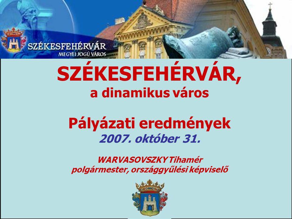 SZÉKESFEHÉRVÁR, a dinamikus város Pályázati eredmények 2007.