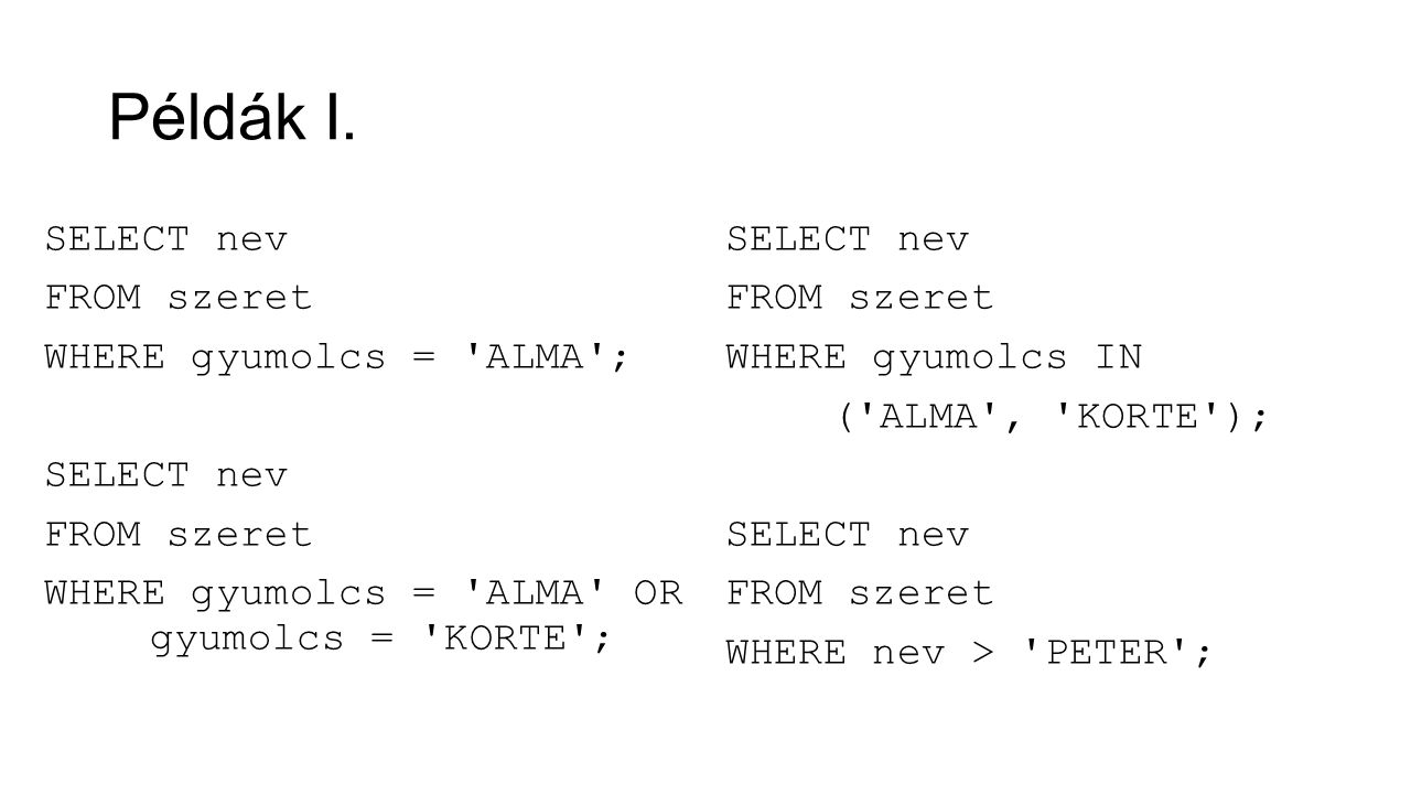 Példák I. SELECT nev FROM szeret WHERE gyumolcs = ALMA ; WHERE gyumolcs = ALMA OR gyumolcs = KORTE ;