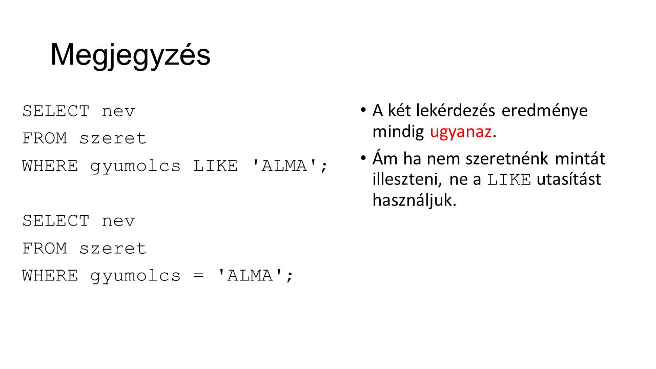 Megjegyzés SELECT nev FROM szeret WHERE gyumolcs LIKE ALMA ; WHERE gyumolcs = ALMA ; A két lekérdezés eredménye mindig ugyanaz.