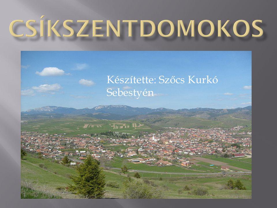 Csíkszentdomokos Készítette: Szőcs Kurkó Sebestyén