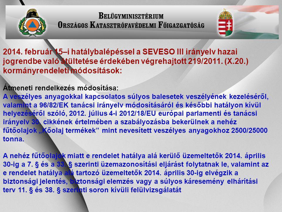 2014. február 15–i hatálybalépéssel a SEVESO III irányelv hazai jogrendbe való átültetése érdekében végrehajtott 219/2011. (X.20.) kormányrendeleti módosítások: