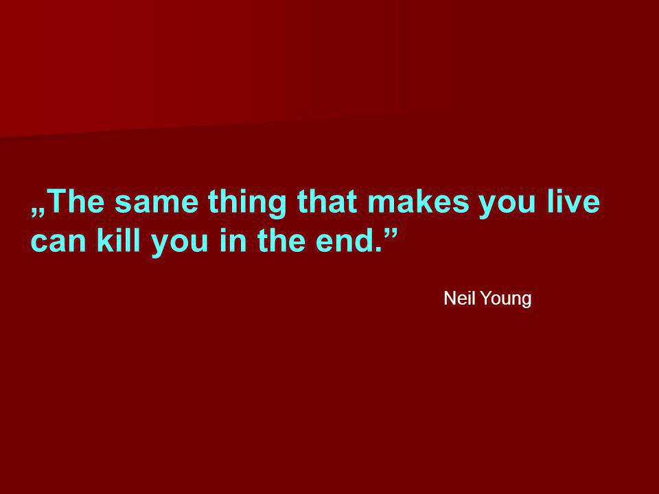 """The same thing that makes you live can kill you in the end."