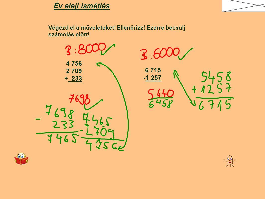 Év eleji ismétlés Végezd el a műveleteket! Ellenőrizz! Ezerre becsülj számolás előtt! 4 756. 2 709.