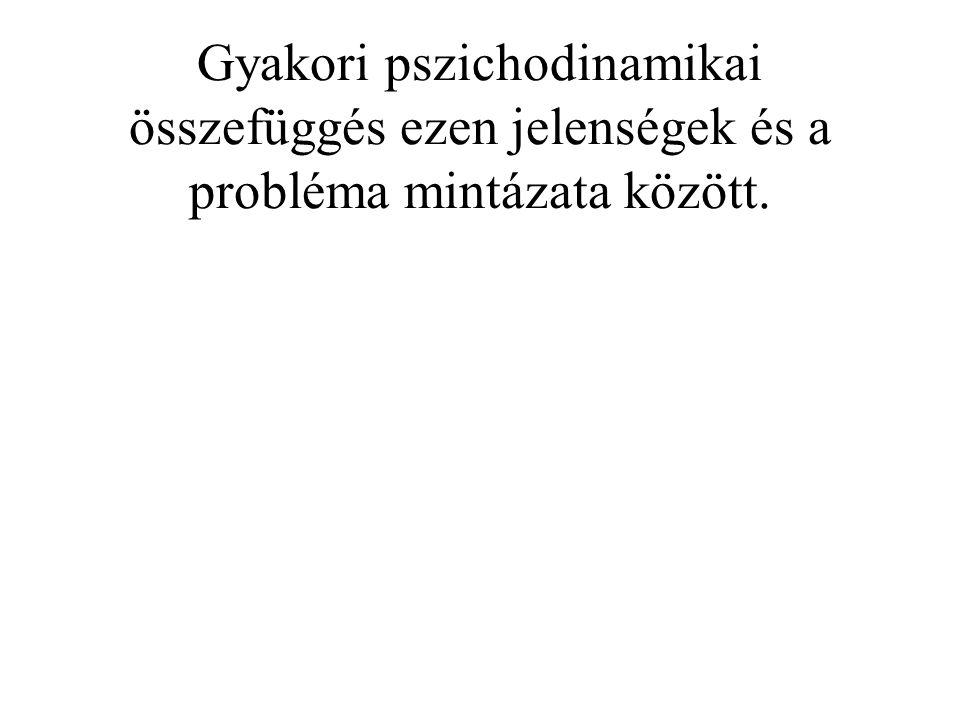 Gyakori pszichodinamikai összefüggés ezen jelenségek és a probléma mintázata között.
