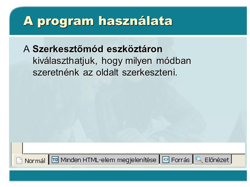 A program használata A Szerkesztőmód eszköztáron kiválaszthatjuk, hogy milyen módban szeretnénk az oldalt szerkeszteni.