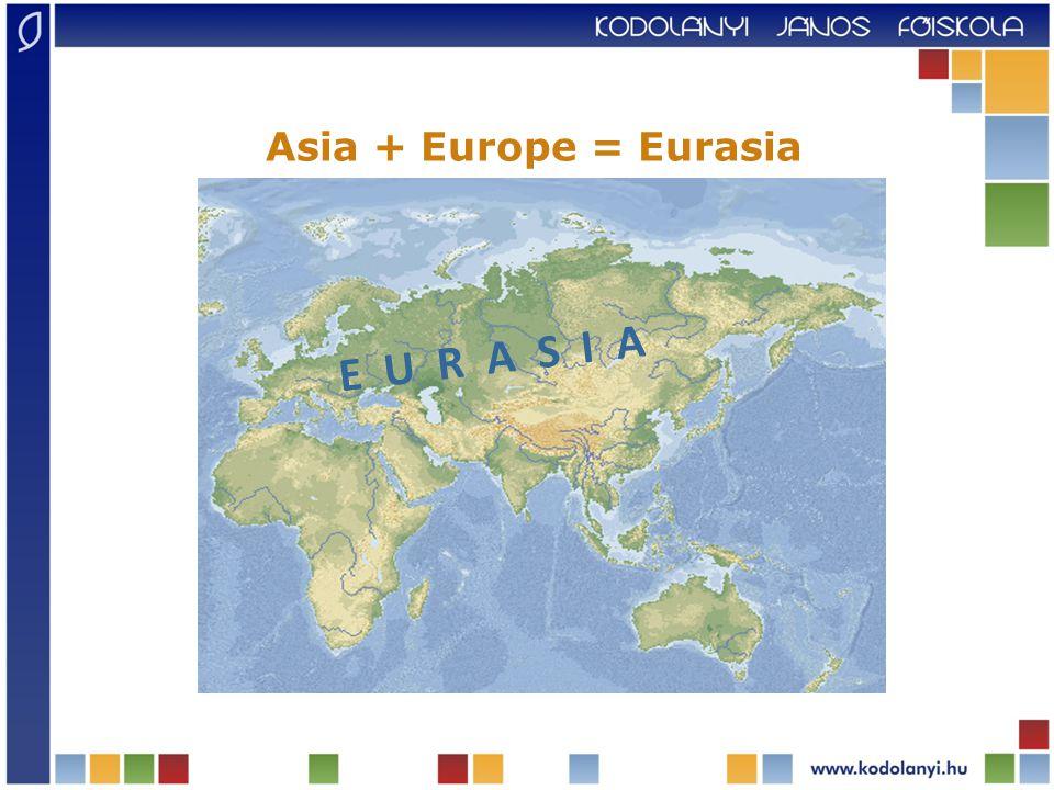 E U R A S I A Asia + Europe = Eurasia