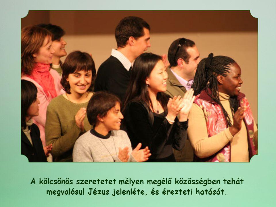 A kölcsönös szeretetet mélyen megélő közösségben tehát megvalósul Jézus jelenléte, és érezteti hatását.