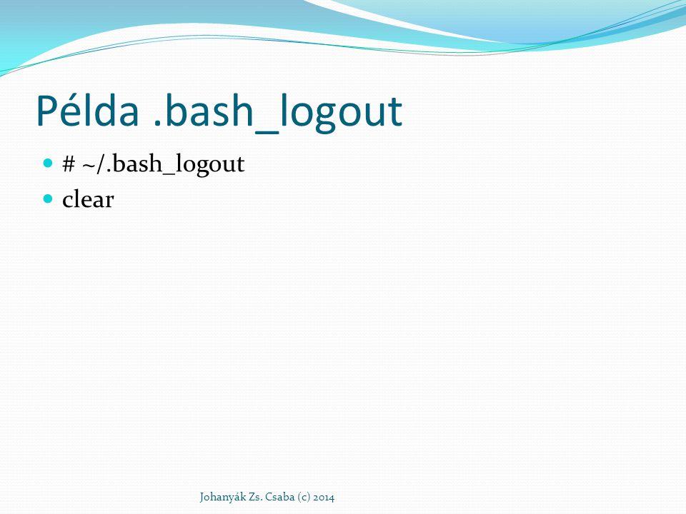 Példa .bash_logout # ~/.bash_logout clear Johanyák Zs. Csaba (c) 2014